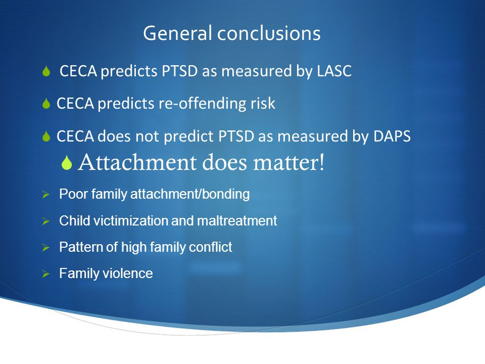 General conclusions  CECA predicts PTSD as measured by LASC  CECA predicts re-offending risk  CECA does not predict PTSD as measured by DAPS  Attachment does matter.
