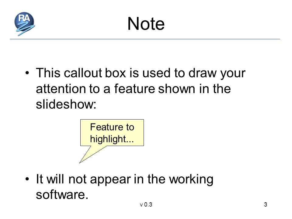 v 0.33 Note This callout box is used to draw your attention to a feature shown in the slideshow: It will not appear in the working software.