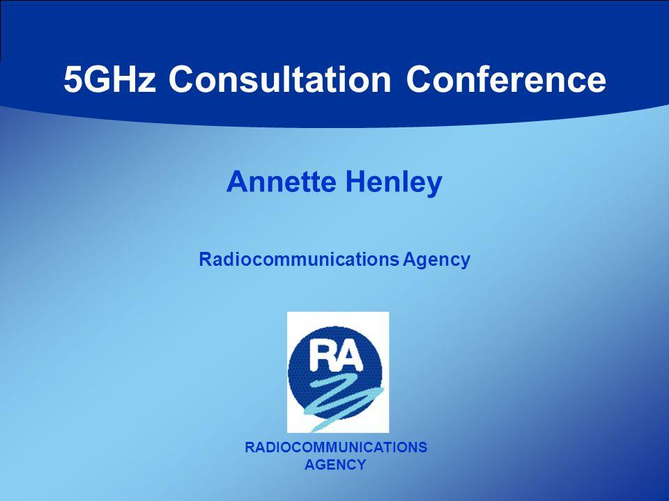 RADIOCOMMUNICATIONS AGENCY Annette Henley Radiocommunications Agency 5GHz Consultation Conference