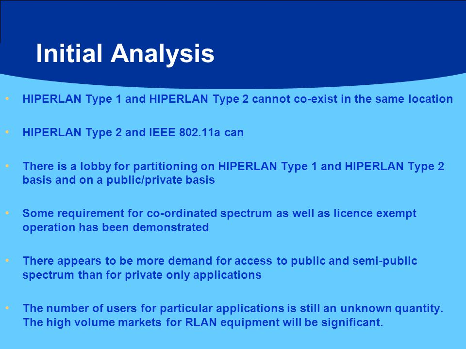Initial Analysis HIPERLAN Type 1 and HIPERLAN Type 2 cannot co-exist in the same location HIPERLAN Type 2 and IEEE 802.11a can There is a lobby for partitioning on HIPERLAN Type 1 and HIPERLAN Type 2 basis and on a public/private basis Some requirement for co-ordinated spectrum as well as licence exempt operation has been demonstrated There appears to be more demand for access to public and semi-public spectrum than for private only applications The number of users for particular applications is still an unknown quantity.