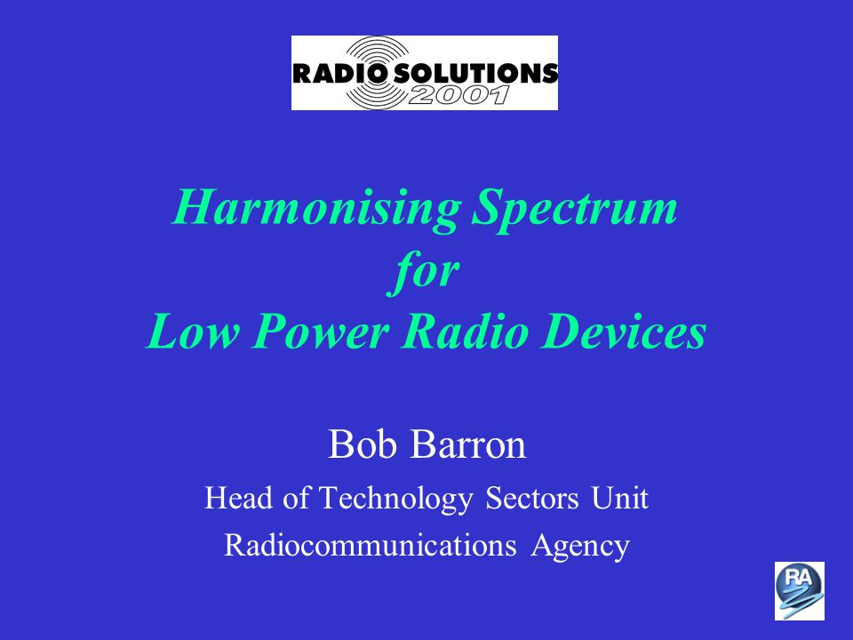 Harmonising Spectrum for Low Power Radio Devices Bob Barron Head of Technology Sectors Unit Radiocommunications Agency