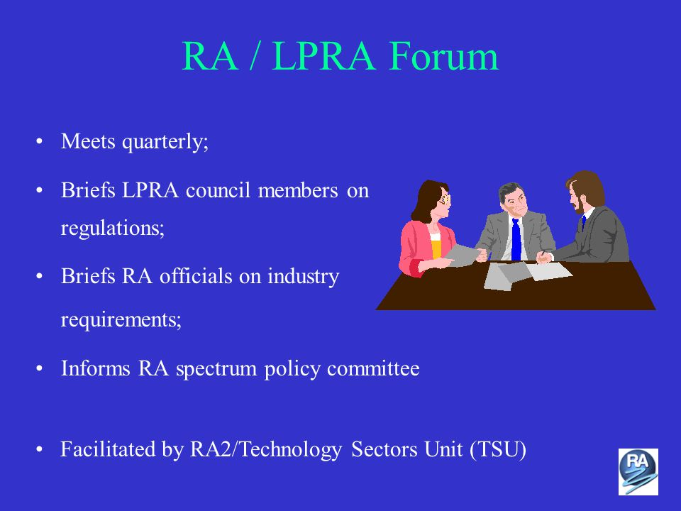 RA / LPRA Forum Meets quarterly; Briefs LPRA council members on regulations; Briefs RA officials on industry requirements; Informs RA spectrum policy committee Facilitated by RA2/Technology Sectors Unit (TSU)