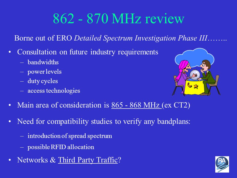 862 - 870 MHz review Consultation on future industry requirements –bandwidths –power levels –duty cycles –access technologies Main area of consideration is 865 - 868 MHz (ex CT2) Need for compatibility studies to verify any bandplans: –introduction of spread spectrum –possible RFID allocation Networks & Third Party Traffic.