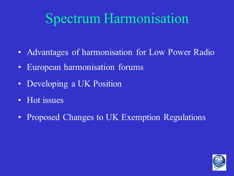 Spectrum Harmonisation Advantages of harmonisation for Low Power Radio European harmonisation forums Developing a UK Position Hot issues Proposed Changes to UK Exemption Regulations