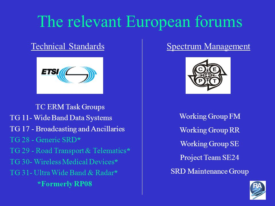 The relevant European forums Technical StandardsSpectrum Management Working Group FM Working Group RR Working Group SE Project Team SE24 SRD Maintenance Group TC ERM Task Groups TG 11- Wide Band Data Systems TG 17 - Broadcasting and Ancillaries TG 28 - Generic SRD* TG 29 - Road Transport & Telematics* TG 30- Wireless Medical Devices* TG 31- Ultra Wide Band & Radar* *Formerly RP08