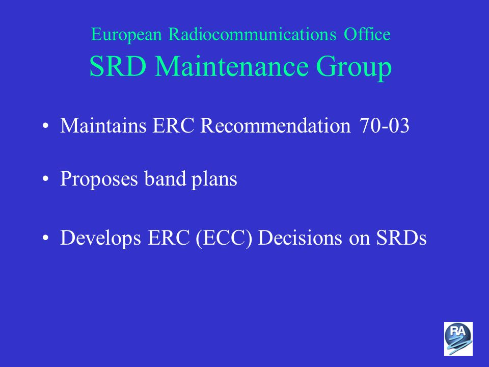 European Radiocommunications Office SRD Maintenance Group Maintains ERC Recommendation 70-03 Proposes band plans Develops ERC (ECC) Decisions on SRDs