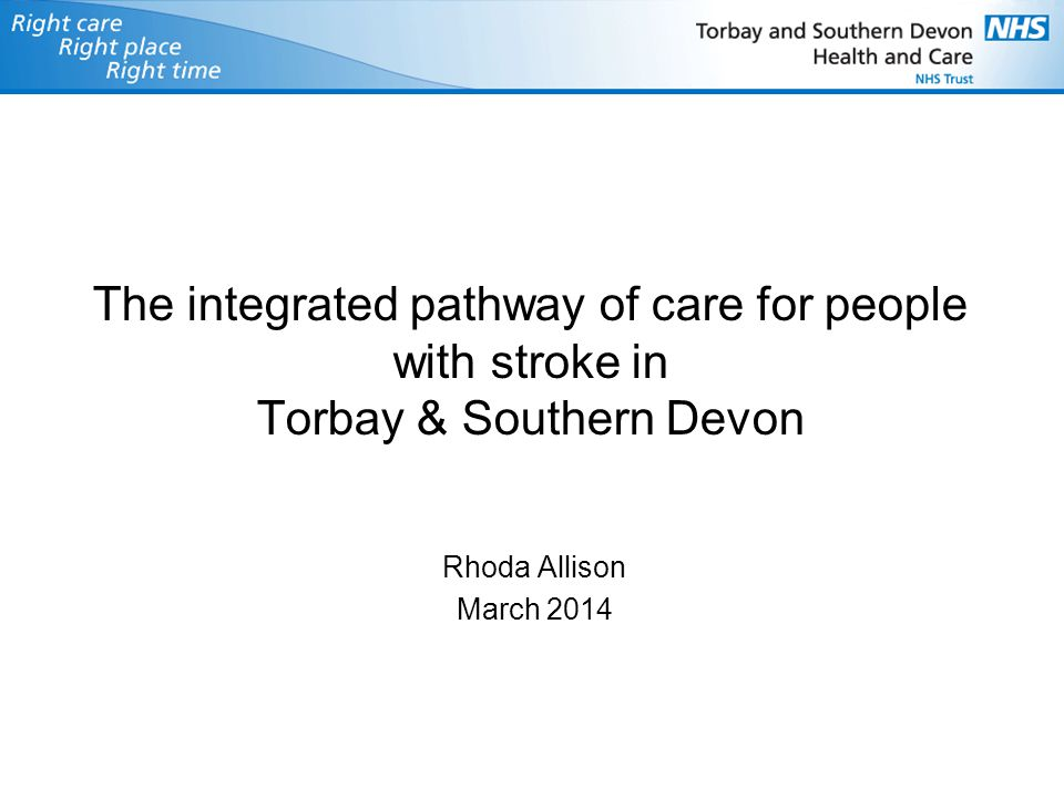 The integrated pathway of care for people with stroke in Torbay & Southern Devon Rhoda Allison March 2014