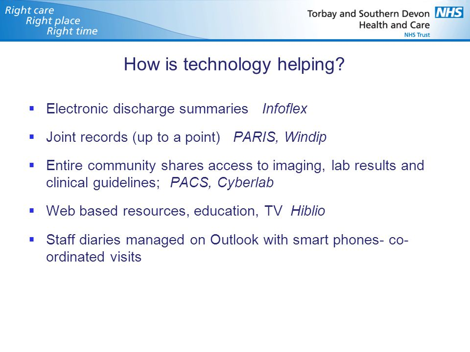 How is technology helping?  Electronic discharge summaries Infoflex  Joint records (up to a point) PARIS, Windip  Entire community shares access to
