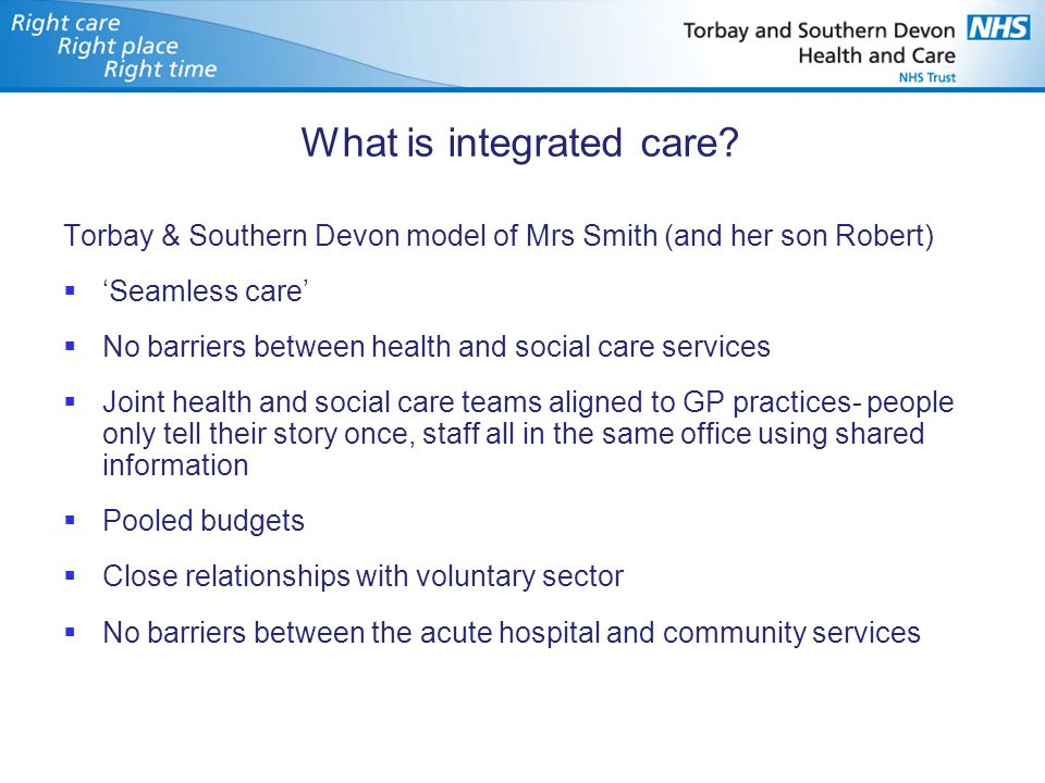 What is integrated care? Torbay & Southern Devon model of Mrs Smith (and her son Robert)  'Seamless care'  No barriers between health and social car