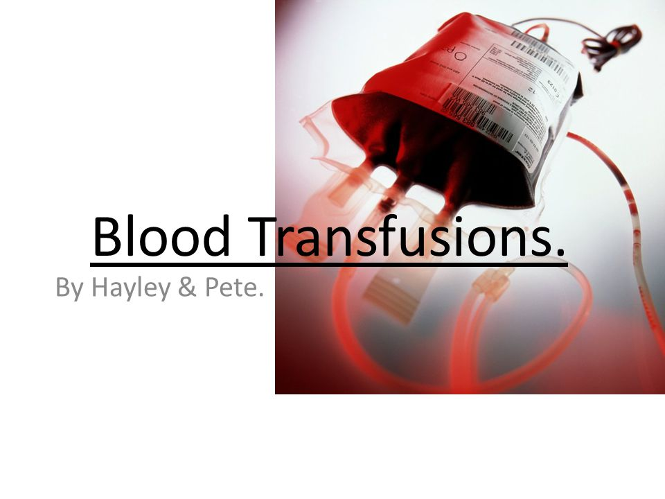 Blood Transfusions. By Hayley & Pete.