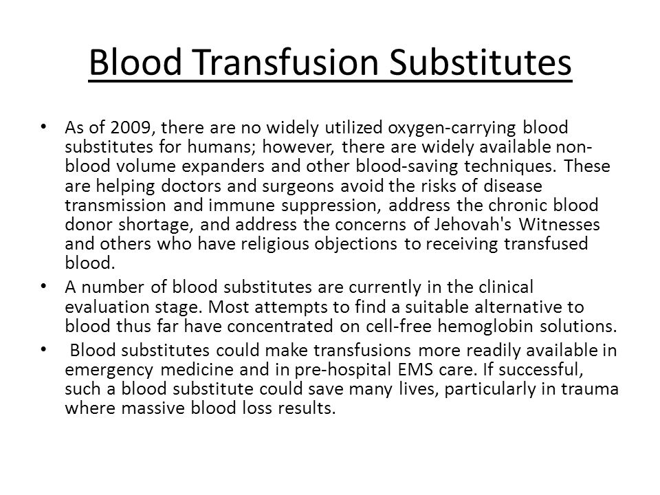 Blood Transfusion Substitutes As of 2009, there are no widely utilized oxygen-carrying blood substitutes for humans; however, there are widely availab