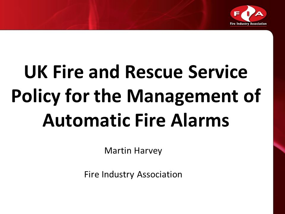 UK Fire and Rescue Service Policy for the Management of Automatic Fire Alarms Martin Harvey Fire Industry Association