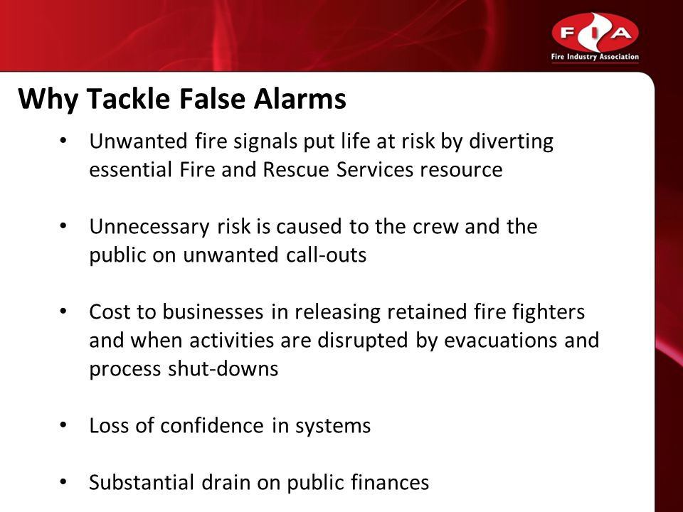 Why Tackle False Alarms Unwanted fire signals put life at risk by diverting essential Fire and Rescue Services resource Unnecessary risk is caused to the crew and the public on unwanted call-outs Cost to businesses in releasing retained fire fighters and when activities are disrupted by evacuations and process shut-downs Loss of confidence in systems Substantial drain on public finances