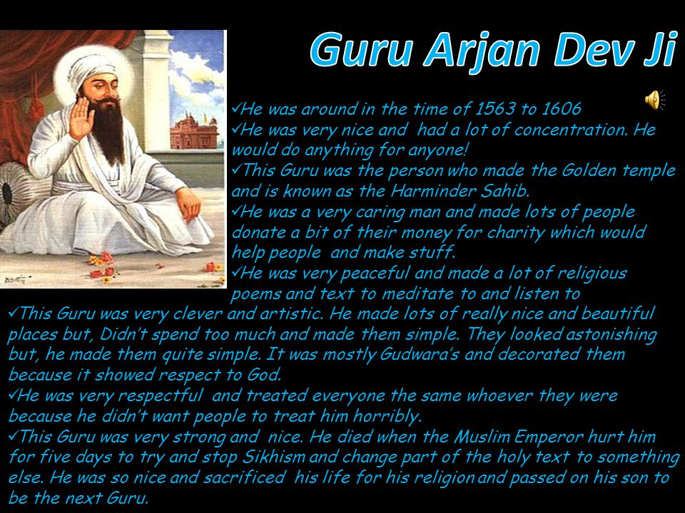 This Guru was the forth and was around from the time of 1574 to 1581 He was born in Lahore and his family were very honest.
