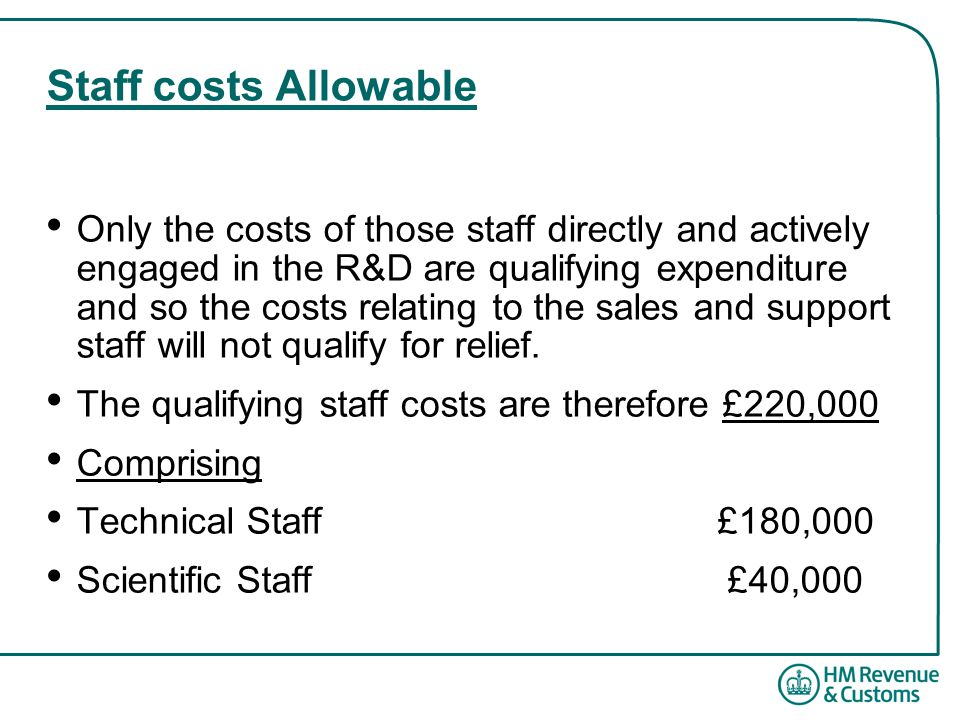 Staff costs Allowable Only the costs of those staff directly and actively engaged in the R&D are qualifying expenditure and so the costs relating to the sales and support staff will not qualify for relief.