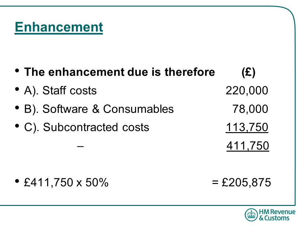 Enhancement The enhancement due is therefore (£) A). Staff costs220,000 B). Software & Consumables 78,000 C). Subcontracted costs113,750 – 411,750 £41