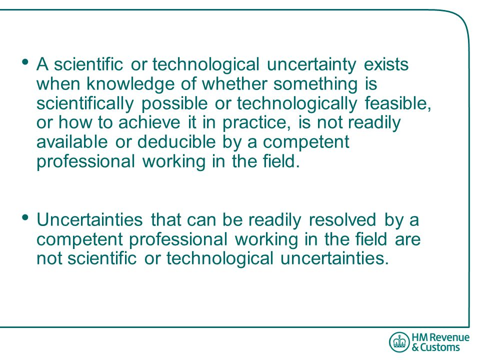 A scientific or technological uncertainty exists when knowledge of whether something is scientifically possible or technologically feasible, or how to achieve it in practice, is not readily available or deducible by a competent professional working in the field.