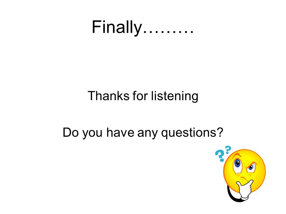 Finally……… Thanks for listening Do you have any questions