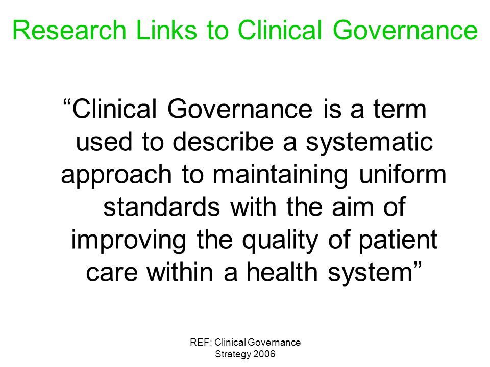 REF: Clinical Governance Strategy 2006 Research Links to Clinical Governance Clinical Governance is a term used to describe a systematic approach to maintaining uniform standards with the aim of improving the quality of patient care within a health system