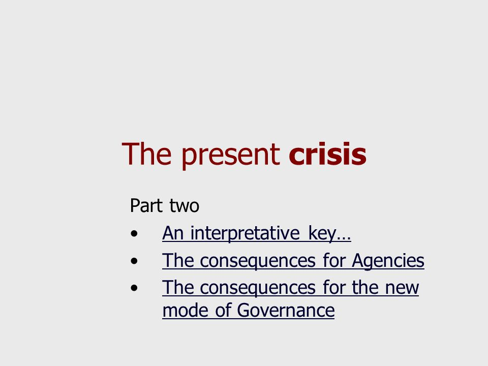 The present crisis Part two An interpretative key… The consequences for Agencies The consequences for the new mode of GovernanceThe consequences for t