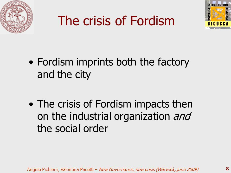 Angelo Pichierri, Valentina Pacetti – New Governance, new crisis (Warwick, june 2009) 8 The crisis of Fordism Fordism imprints both the factory and th