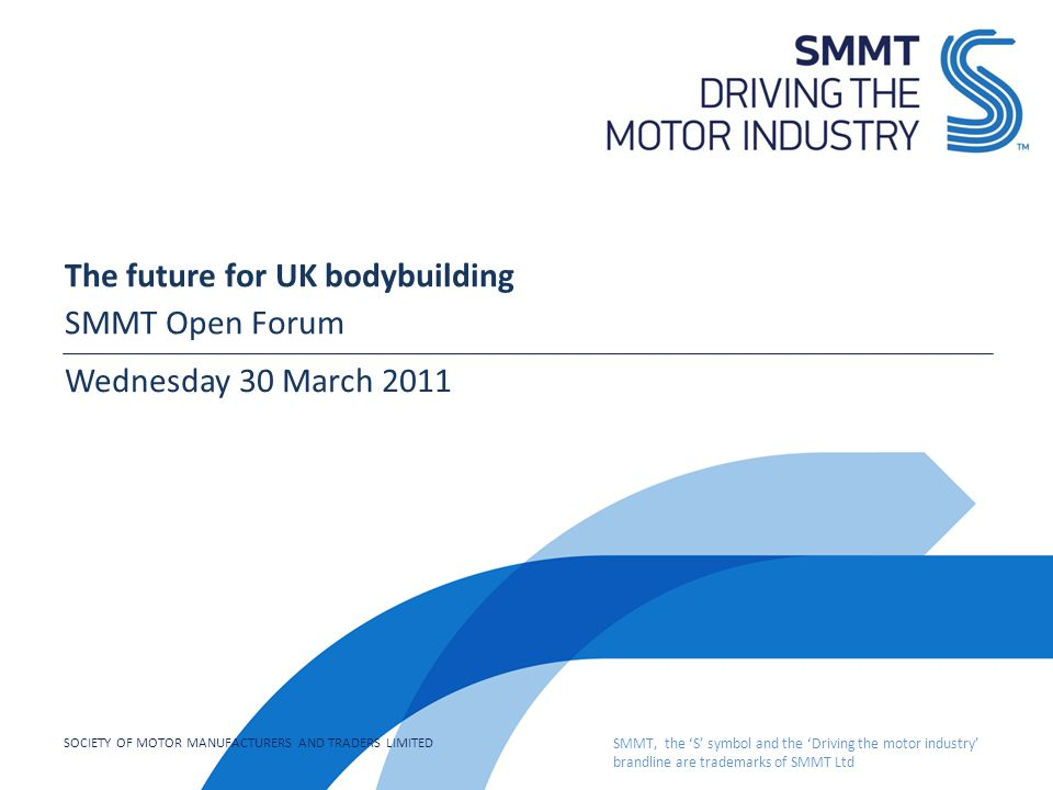 SOCIETY OF MOTOR MANUFACTURERS AND TRADERS LIMITED SMMT, the 'S' symbol and the 'Driving the motor industry' brandline are trademarks of SMMT Ltd The future for UK bodybuilding SMMT Open Forum Wednesday 30 March 2011