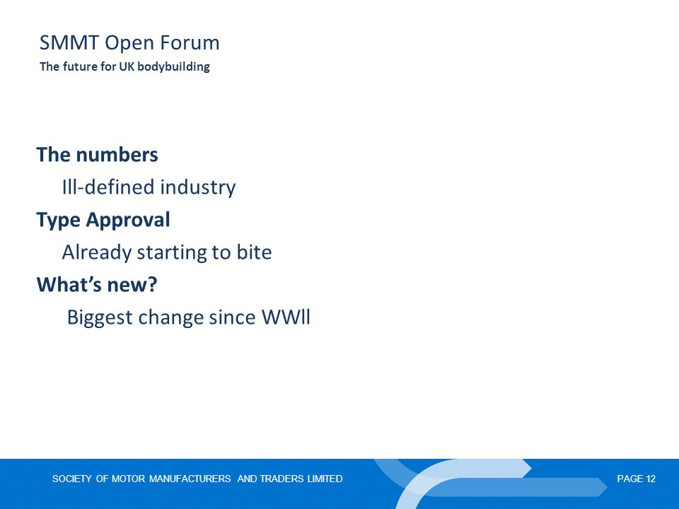 SOCIETY OF MOTOR MANUFACTURERS AND TRADERS LIMITEDPAGE 12 SMMT Open Forum The future for UK bodybuilding The numbers Ill-defined industry Type Approval Already starting to bite What's new.