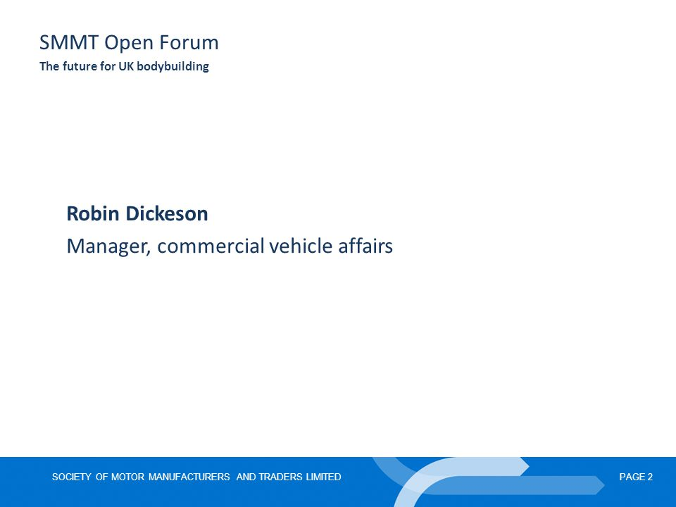 SOCIETY OF MOTOR MANUFACTURERS AND TRADERS LIMITEDPAGE 2 SMMT Open Forum The future for UK bodybuilding Robin Dickeson Manager, commercial vehicle affairs