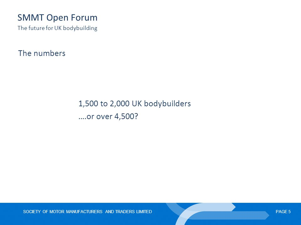 SOCIETY OF MOTOR MANUFACTURERS AND TRADERS LIMITEDPAGE 5 SMMT Open Forum The future for UK bodybuilding The numbers 1,500 to 2,000 UK bodybuilders ….or over 4,500