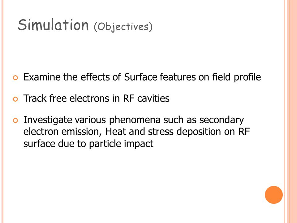 Simulation (Objectives) Examine the effects of Surface features on field profile Track free electrons in RF cavities Investigate various phenomena such as secondary electron emission, Heat and stress deposition on RF surface due to particle impact