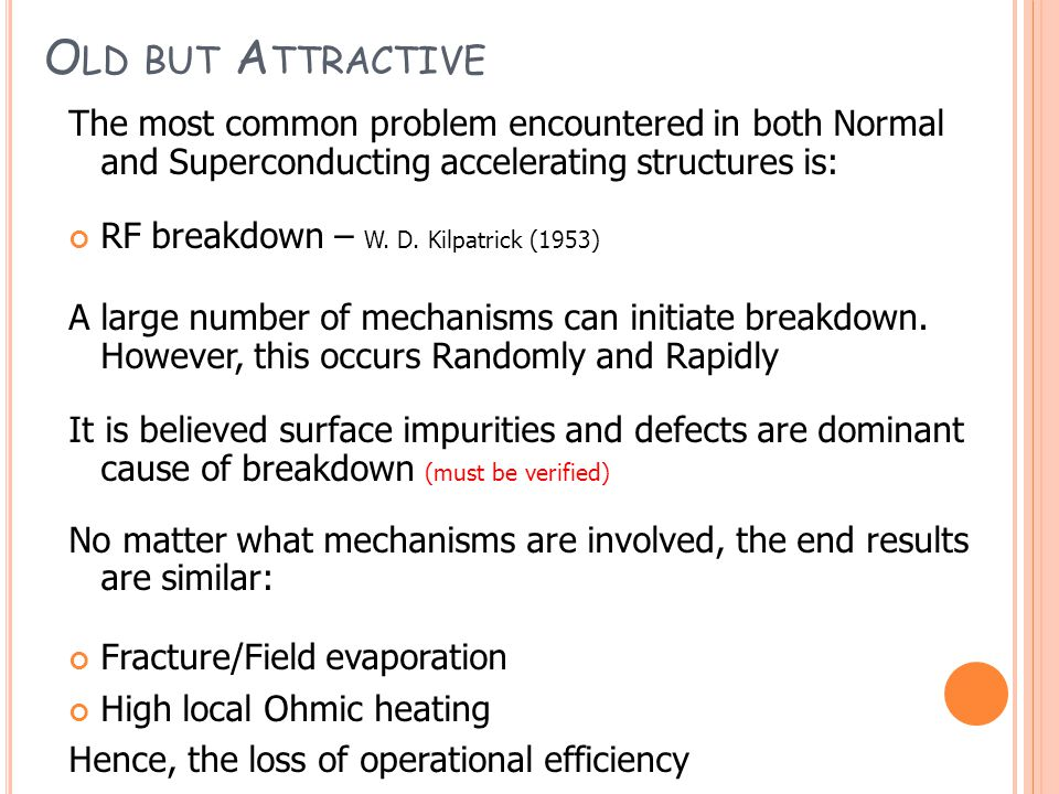 O LD BUT A TTRACTIVE The most common problem encountered in both Normal and Superconducting accelerating structures is: RF breakdown – W.