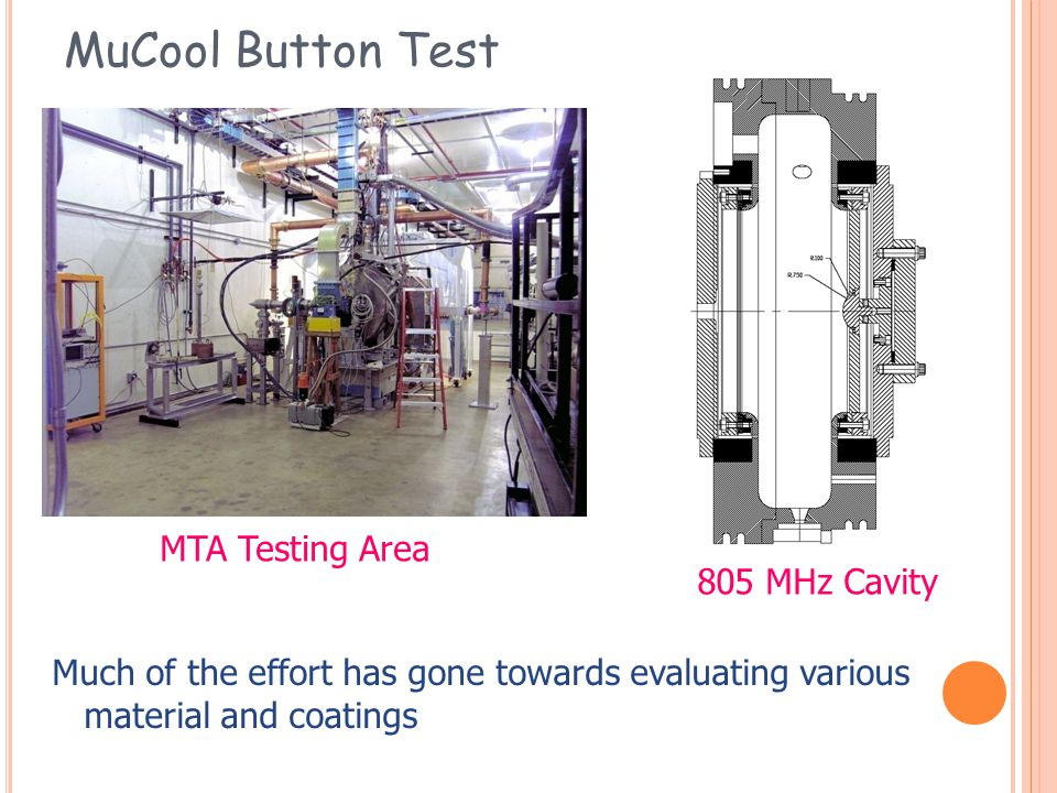 MuCool Button Test Much of the effort has gone towards evaluating various material and coatings MTA Testing Area 805 MHz Cavity