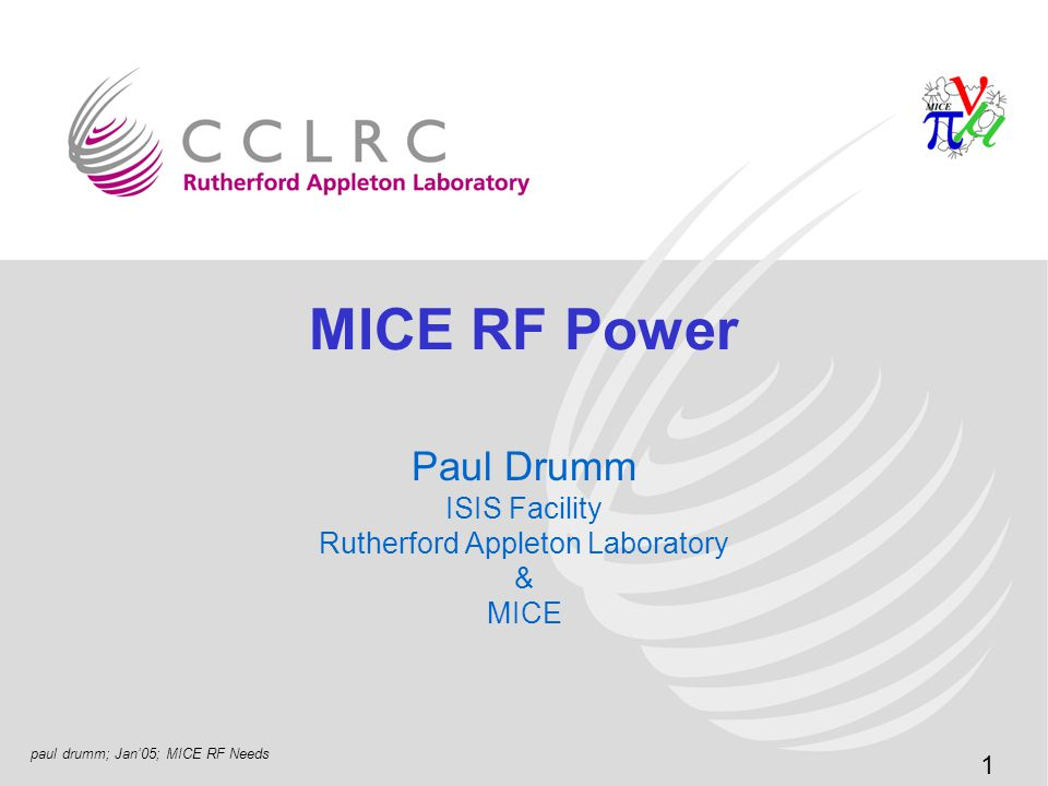 paul drumm; Jan'05; MICE RF Needs 2 MICE Cost/Efficiency of the Neutrino Factory –Cannot be done without a demonstration of ionisation cooling; –Essential for a muon collider –Accelerator aperture is a strong cost driver –Ionisation cooling reduces transverse beam emittance MICE = Cooling Channel Demonstration