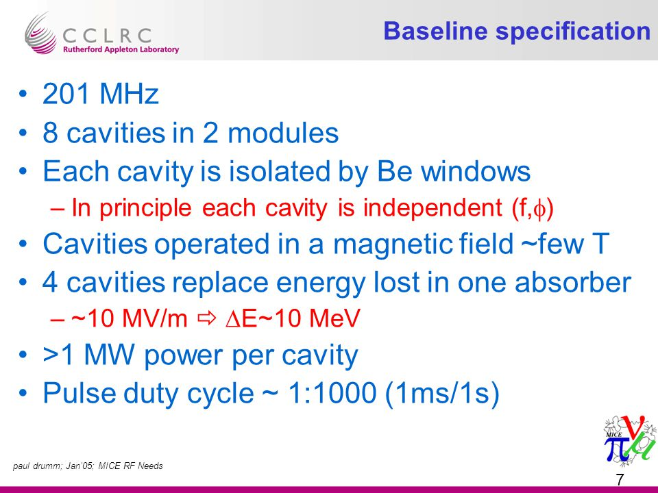paul drumm; Jan'05; MICE RF Needs 7 Baseline specification 201 MHz 8 cavities in 2 modules Each cavity is isolated by Be windows –In principle each cavity is independent (f,  ) Cavities operated in a magnetic field ~few T 4 cavities replace energy lost in one absorber –~10 MV/m   E~10 MeV >1 MW power per cavity Pulse duty cycle ~ 1:1000 (1ms/1s)