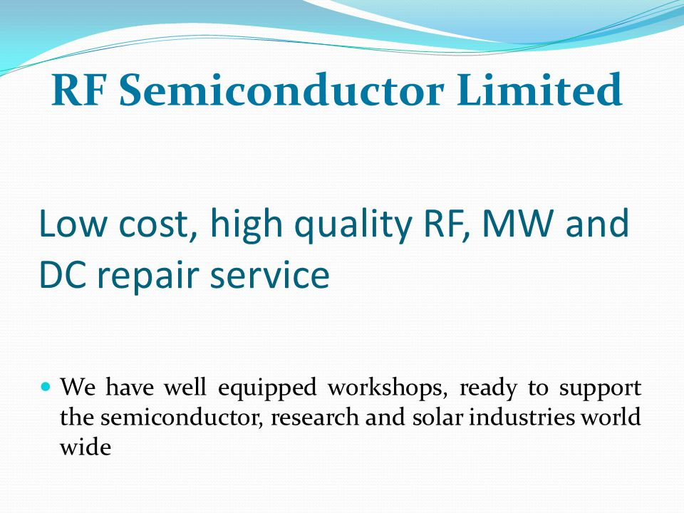 Low cost, high quality RF, MW and DC repair service We have well equipped workshops, ready to support the semiconductor, research and solar industries world wide RF Semiconductor Limited