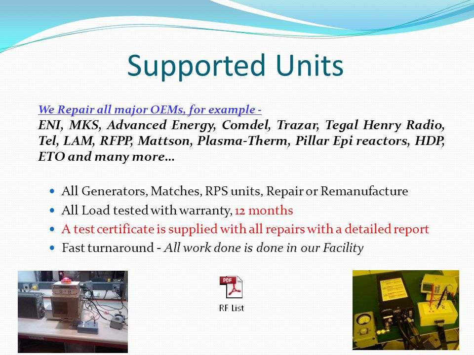 Supported Units We Repair all major OEMs, for example - ENI, MKS, Advanced Energy, Comdel, Trazar, Tegal Henry Radio, Tel, LAM, RFPP, Mattson, Plasma-Therm, Pillar Epi reactors, HDP, ETO and many more… All Generators, Matches, RPS units, Repair or Remanufacture All Load tested with warranty, 12 months A test certificate is supplied with all repairs with a detailed report Fast turnaround - All work done is done in our Facility