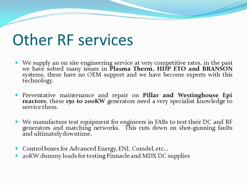 Other RF services We supply an on site engineering service at very competitive rates, in the past we have solved many issues in Plasma Therm, HDP ETO and BRANSON systems, these have no OEM support and we have become experts with this technology.