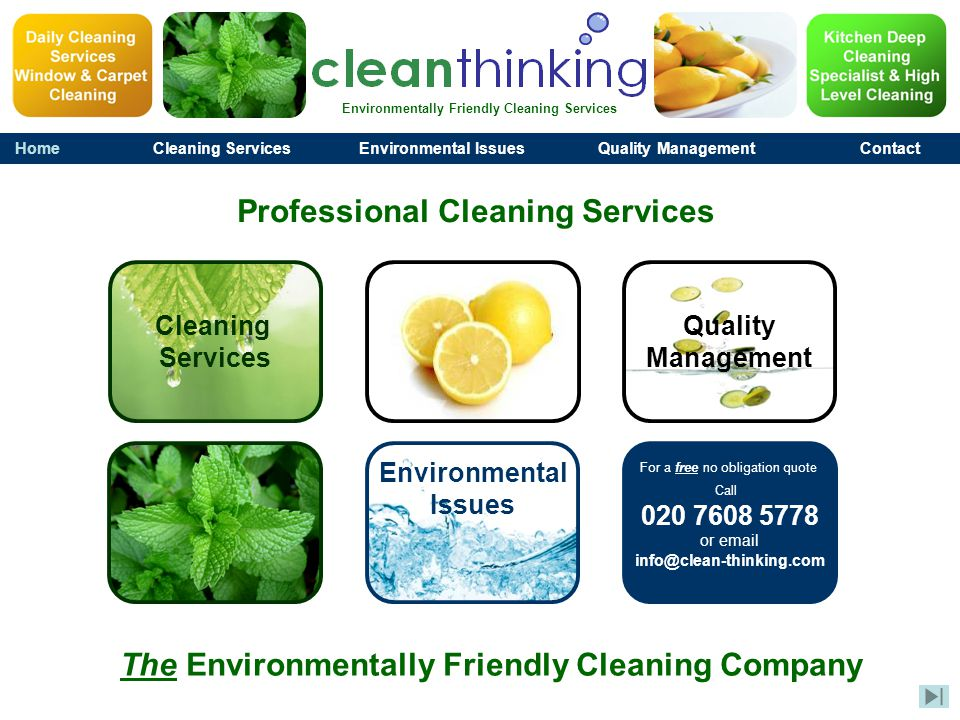Environmentally Friendly Cleaning Services HomeCleaning ServicesEnvironmental IssuesQuality ManagementContact For a free no obligation quote Call 020 7608 5778 or email info@clean-thinking.com The Environmentally Friendly Cleaning Company Professional Cleaning Services Cleaning Services Quality Management Environmental Issues