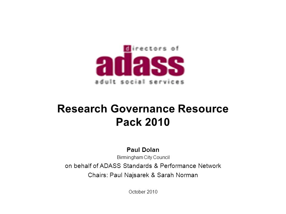 Research Governance Resource Pack 2010 Paul Dolan Birmingham City Council on behalf of ADASS Standards & Performance Network Chairs: Paul Najsarek & Sarah Norman October 2010