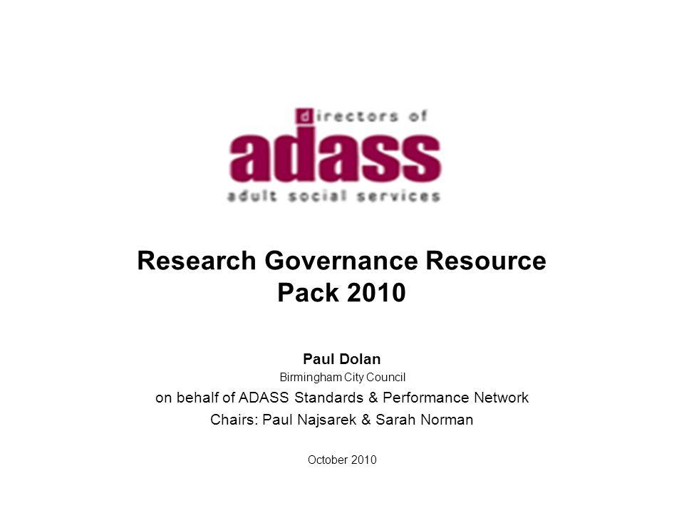 Research Governance Resource Pack 2010 Paul Dolan Birmingham City Council on behalf of ADASS Standards & Performance Network Chairs: Paul Najsarek & S