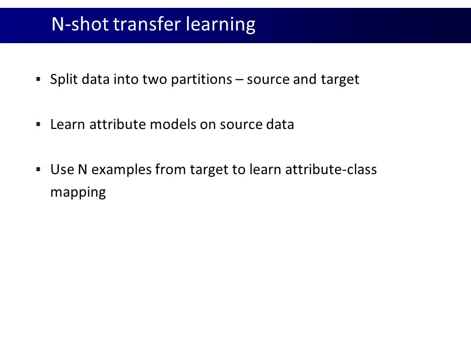 Zero-shot learning  Detect novel class  Manually defined attribute-class prototype  Improve with self-training algorithm: 1.