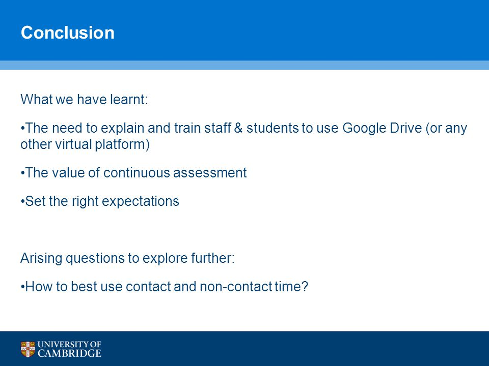 Conclusion What we have learnt: The need to explain and train staff & students to use Google Drive (or any other virtual platform) The value of continuous assessment Set the right expectations Arising questions to explore further: How to best use contact and non-contact time?