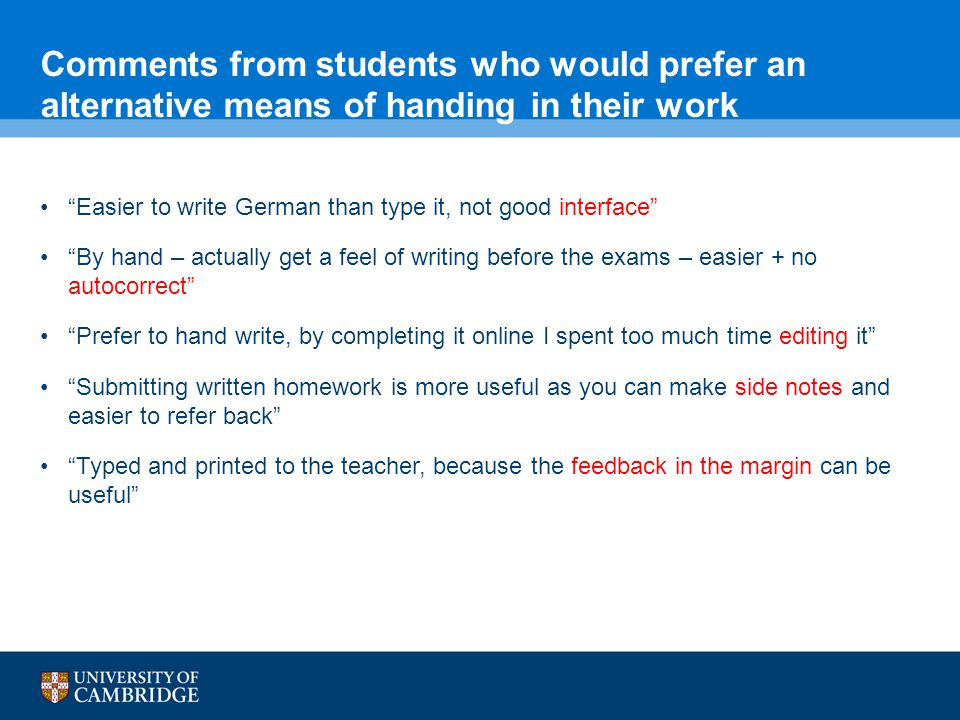 Comments from students who would prefer an alternative means of handing in their work Easier to write German than type it, not good interface By hand – actually get a feel of writing before the exams – easier + no autocorrect Prefer to hand write, by completing it online I spent too much time editing it Submitting written homework is more useful as you can make side notes and easier to refer back Typed and printed to the teacher, because the feedback in the margin can be useful