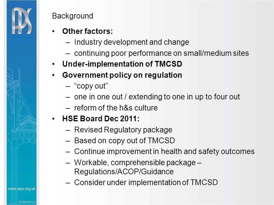 Background Other factors: –Industry development and change –continuing poor performance on small/medium sites Under-implementation of TMCSD Government policy on regulation – copy out –one in one out / extending to one in up to four out –reform of the h&s culture HSE Board Dec 2011: –Revised Regulatory package –Based on copy out of TMCSD –Continue improvement in health and safety outcomes –Workable, comprehensible package – Regulations/ACOP/Guidance –Consider under implementation of TMCSD