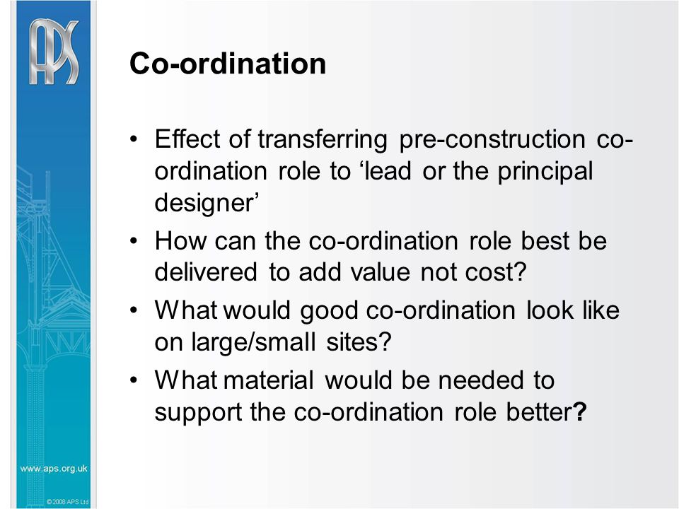 Co-ordination Effect of transferring pre-construction co- ordination role to 'lead or the principal designer' How can the co-ordination role best be delivered to add value not cost.