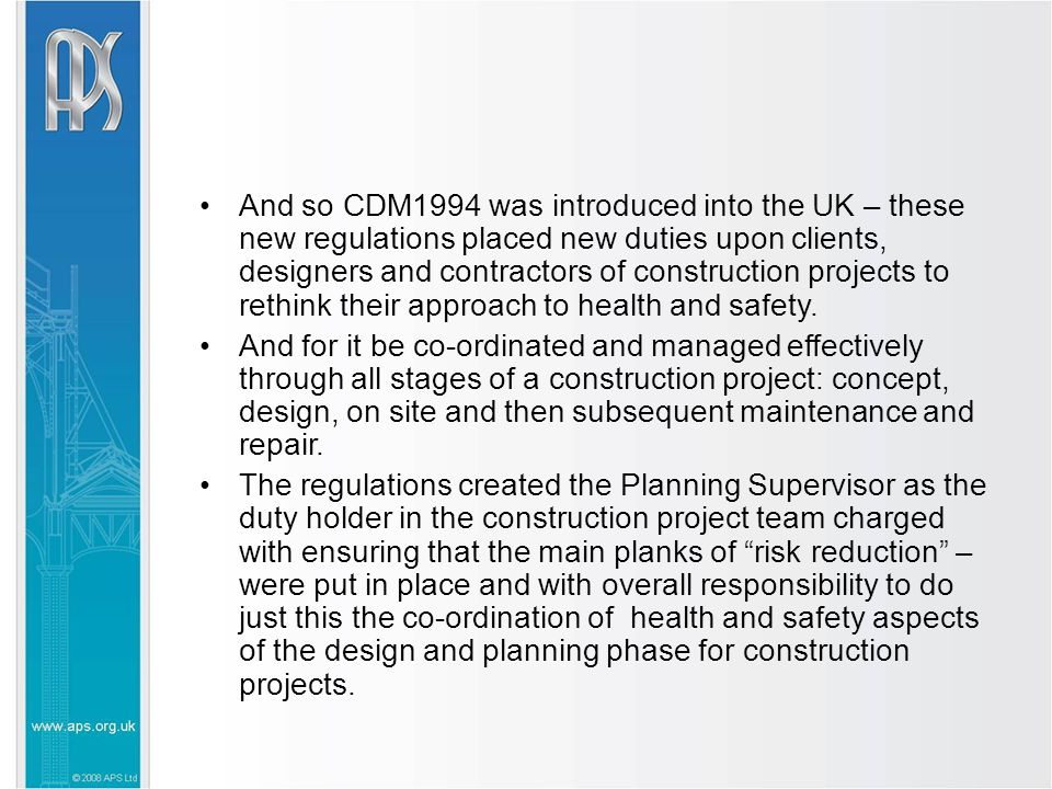 And so CDM1994 was introduced into the UK – these new regulations placed new duties upon clients, designers and contractors of construction projects to rethink their approach to health and safety.