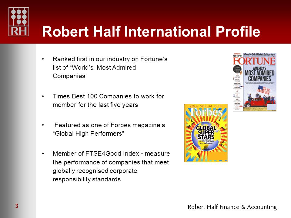 3 Robert Half International Profile Ranked first in our industry on Fortune's list of World's Most Admired Companies Times Best 100 Companies to work for member for the last five years Featured as one of Forbes magazine's Global High Performers Member of FTSE4Good Index - measure the performance of companies that meet globally recognised corporate responsibility standards