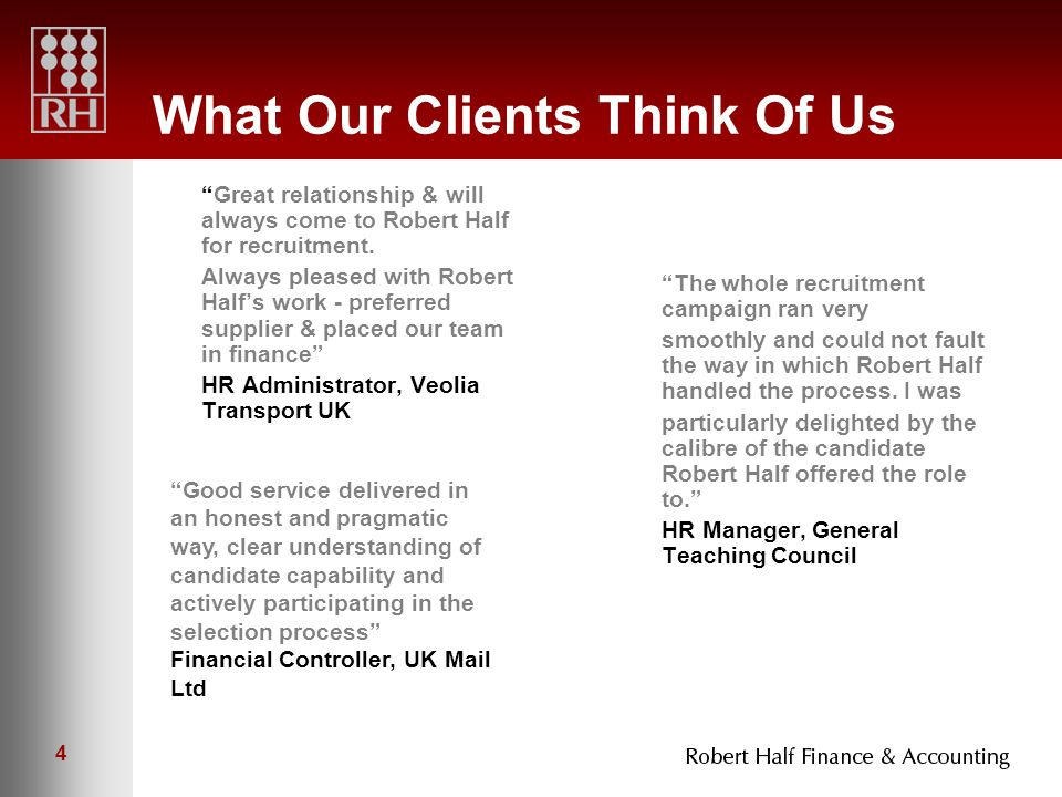 4 What Our Clients Think Of Us Great relationship & will always come to Robert Half for recruitment.