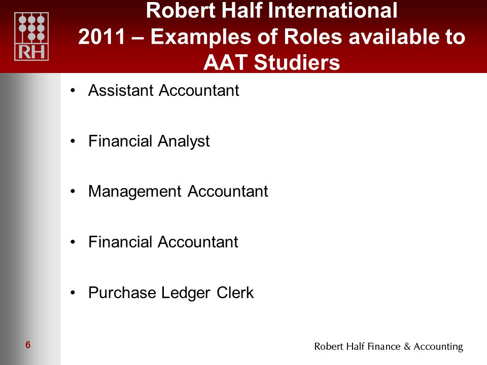 6 Robert Half International 2011 – Examples of Roles available to AAT Studiers Assistant Accountant Financial Analyst Management Accountant Financial Accountant Purchase Ledger Clerk