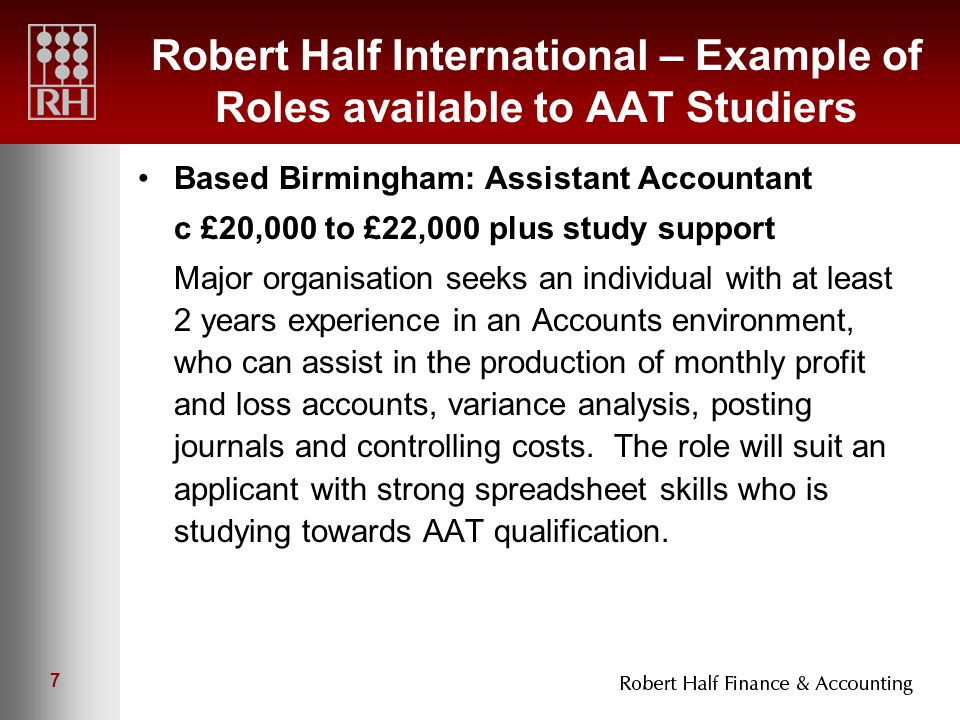 7 Robert Half International – Example of Roles available to AAT Studiers Based Birmingham: Assistant Accountant c £20,000 to £22,000 plus study support Major organisation seeks an individual with at least 2 years experience in an Accounts environment, who can assist in the production of monthly profit and loss accounts, variance analysis, posting journals and controlling costs.